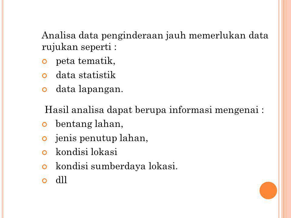Analisa data penginderaan jauh memerlukan data rujukan seperti : peta tematik, data statistik data lapangan. Hasil analisa dapat berupa informasi meng