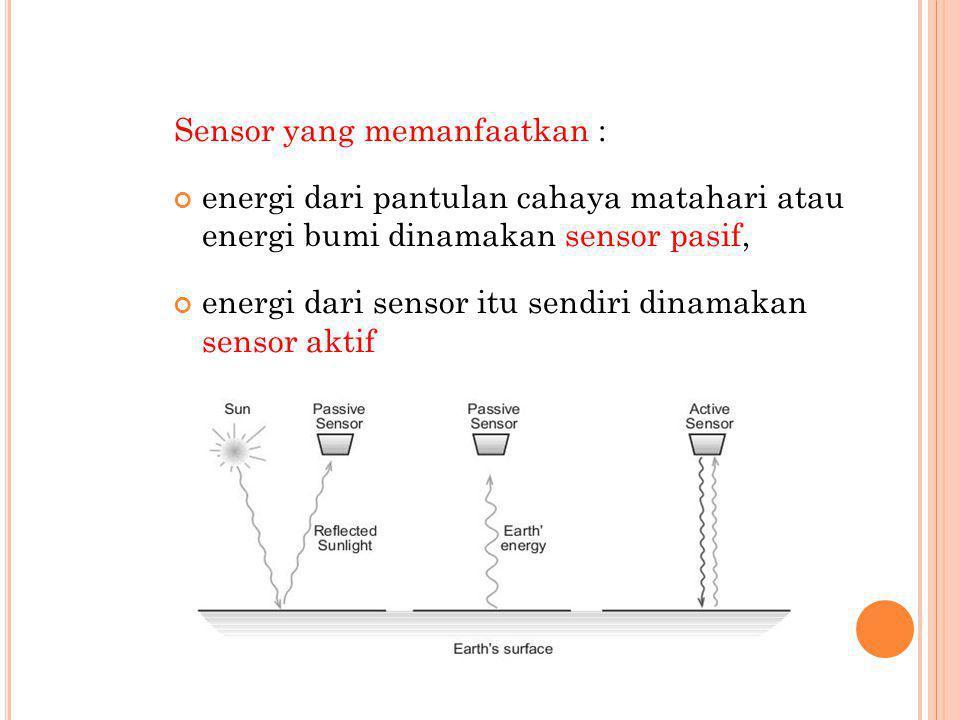 Sensor yang memanfaatkan : energi dari pantulan cahaya matahari atau energi bumi dinamakan sensor pasif, energi dari sensor itu sendiri dinamakan sens