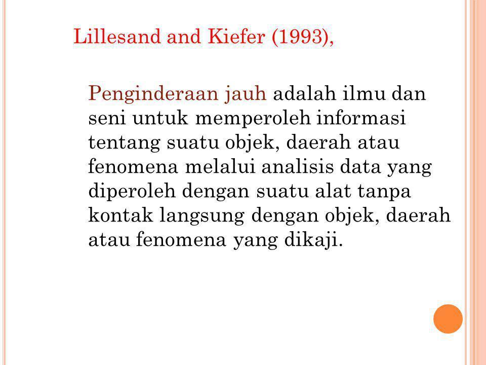 Lillesand and Kiefer (1993), Penginderaan jauh adalah ilmu dan seni untuk memperoleh informasi tentang suatu objek, daerah atau fenomena melalui anali
