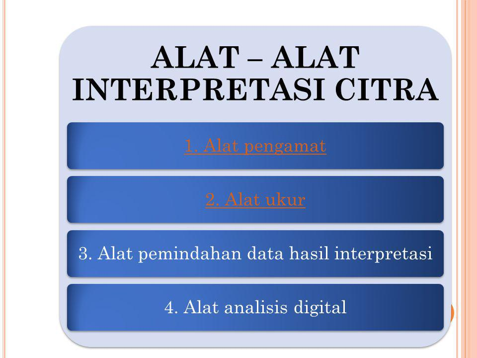 ALAT – ALAT INTERPRETASI CITRA 1. Alat pengamat2. Alat ukur3. Alat pemindahan data hasil interpretasi4. Alat analisis digital