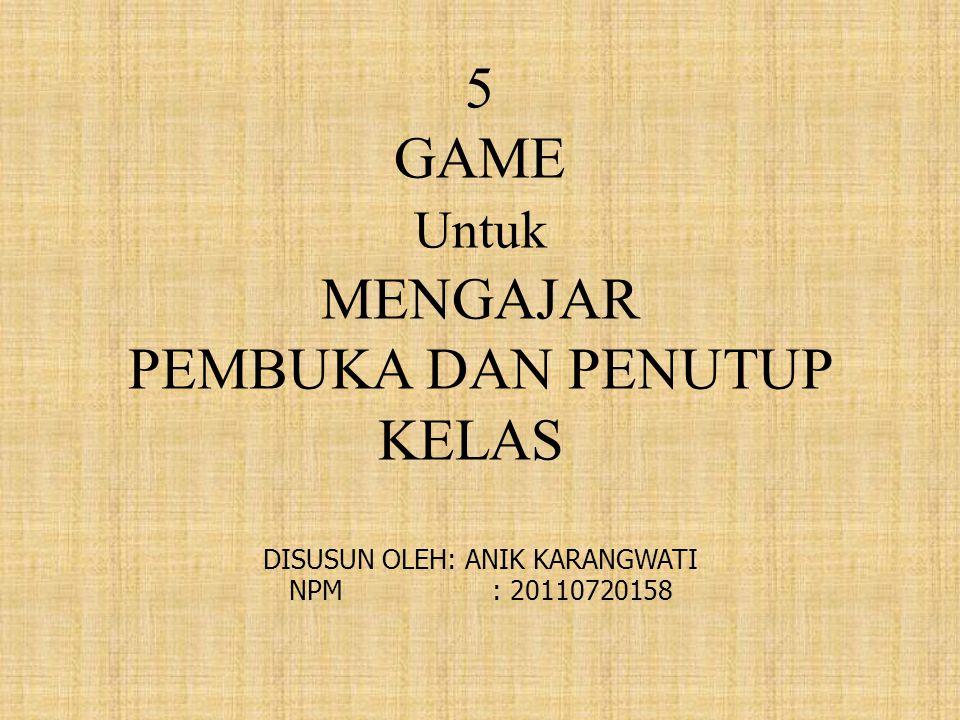 5 GAME Untuk MENGAJAR PEMBUKA DAN PENUTUP KELAS DISUSUN OLEH: ANIK KARANGWATI NPM : 20110720158