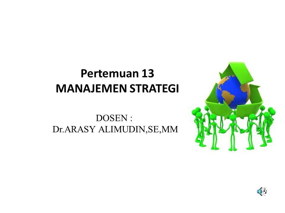 Pertemuan 13 MANAJEMEN STRATEGI DOSEN : Dr.ARASY ALIMUDIN,SE,MM