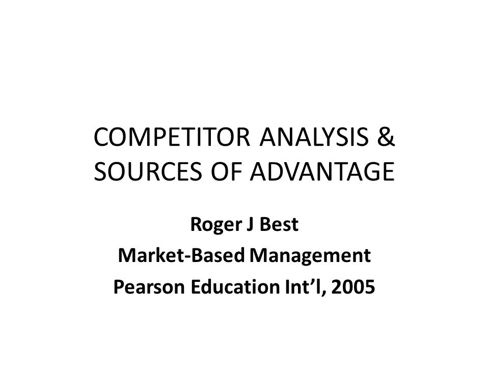 COMPETITOR ANALYSIS & SOURCES OF ADVANTAGE Roger J Best Market-Based Management Pearson Education Int'l, 2005