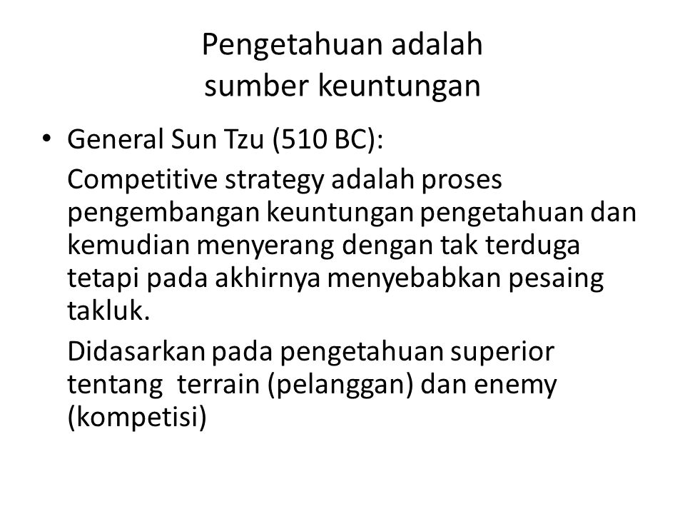Pengetahuan adalah sumber keuntungan • General Sun Tzu (510 BC): Competitive strategy adalah proses pengembangan keuntungan pengetahuan dan kemudian m