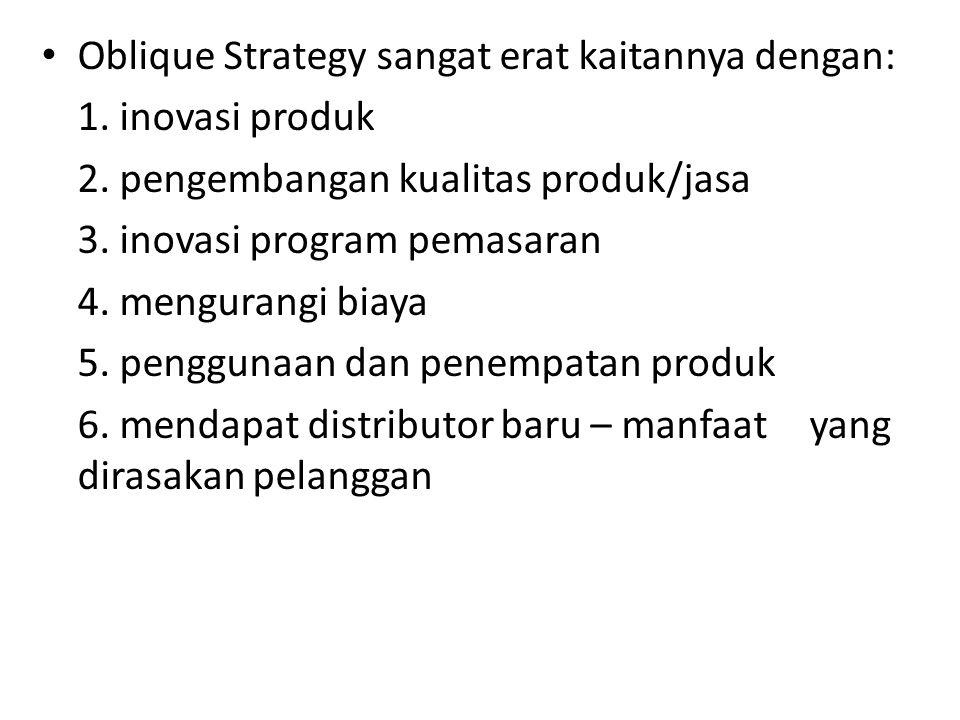 • Oblique Strategy sangat erat kaitannya dengan: 1. inovasi produk 2. pengembangan kualitas produk/jasa 3. inovasi program pemasaran 4. mengurangi bia