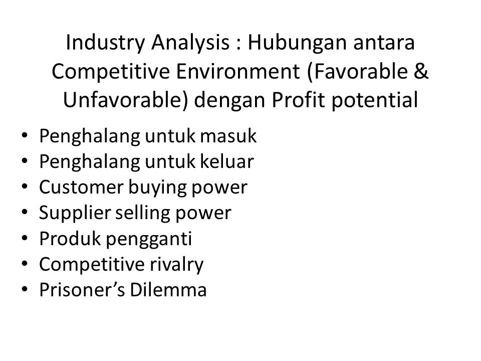 Industry Analysis : Hubungan antara Competitive Environment (Favorable & Unfavorable) dengan Profit potential • Penghalang untuk masuk • Penghalang un