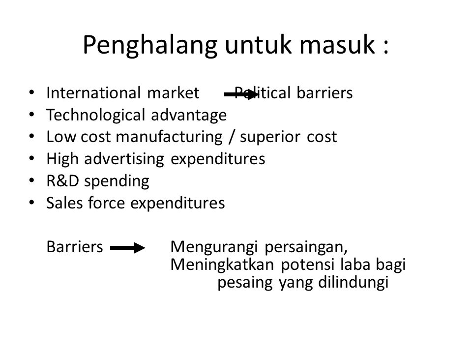 Penghalang untuk masuk : • International market Political barriers • Technological advantage • Low cost manufacturing / superior cost • High advertisi