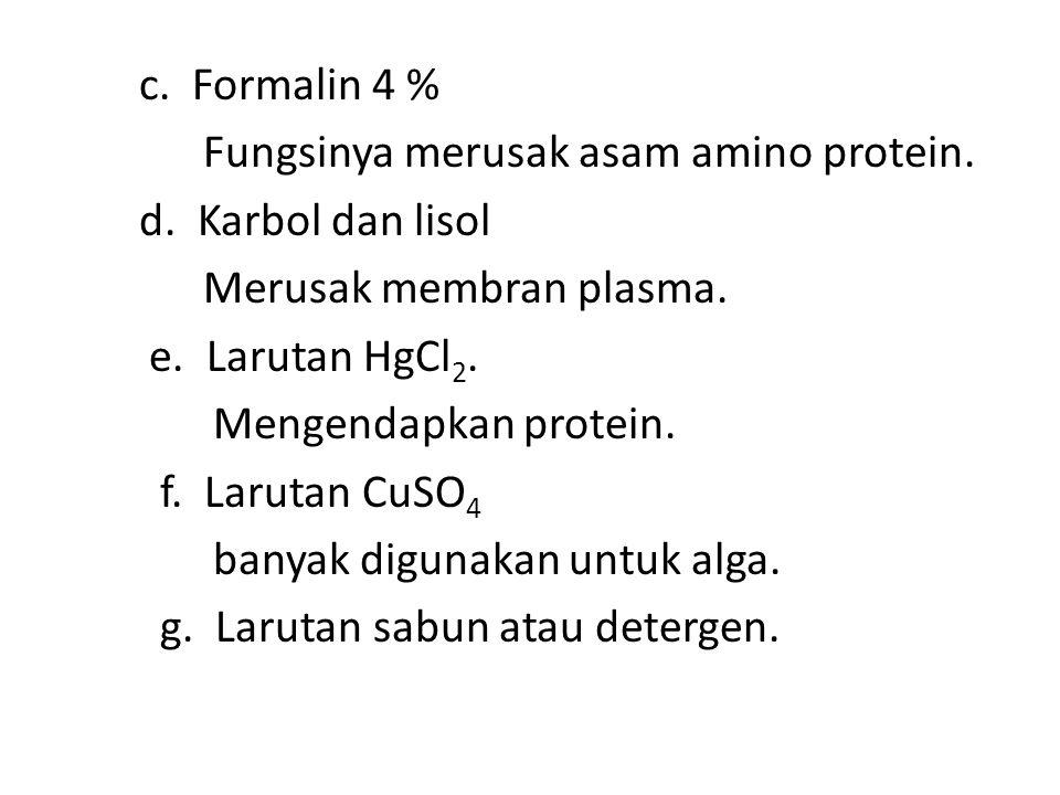 c. Formalin 4 % Fungsinya merusak asam amino protein. d. Karbol dan lisol Merusak membran plasma. e. Larutan HgCl 2. Mengendapkan protein. f. Larutan