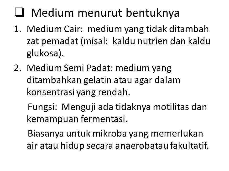 Medium menurut bentuknya 1.Medium Cair: medium yang tidak ditambah zat pemadat (misal: kaldu nutrien dan kaldu glukosa). 2.Medium Semi Padat: medium