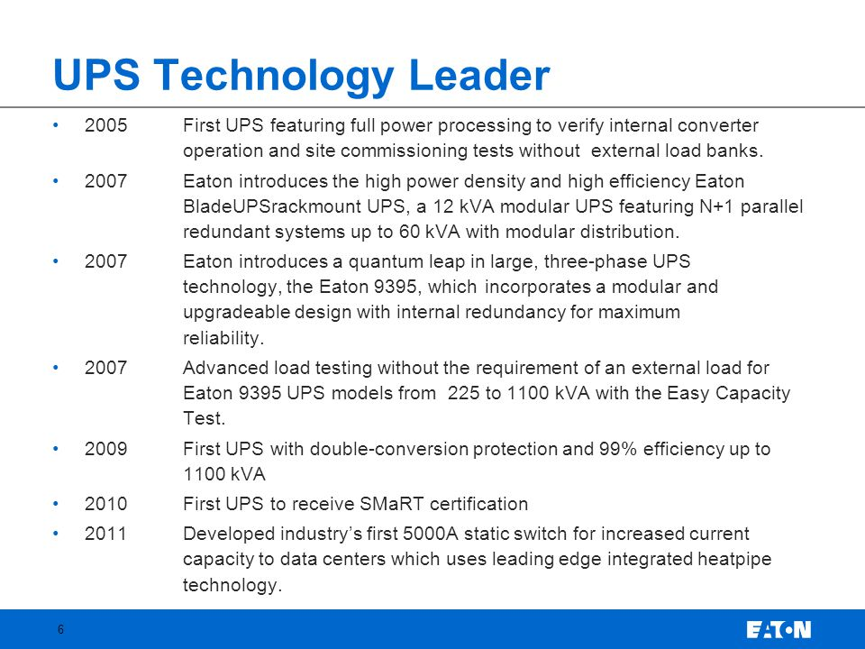 UPS Technology Leader •2005 First UPS featuring full power processing to verify internal converter operation and site commissioning tests without external load banks.