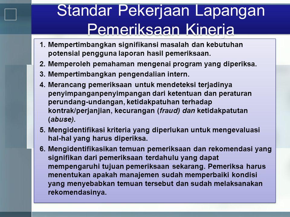Standar Pekerjaan Lapangan Pemeriksaan Kinerja 1.Mempertimbangkan signifikansi masalah dan kebutuhan potensial pengguna laporan hasil pemeriksaan. 2.M