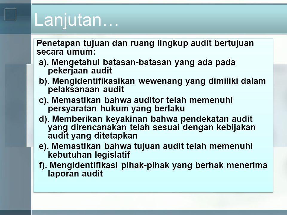 Lanjutan… Penetapan tujuan dan ruang lingkup audit bertujuan secara umum: a). Mengetahui batasan-batasan yang ada pada pekerjaan audit b). Mengidentif