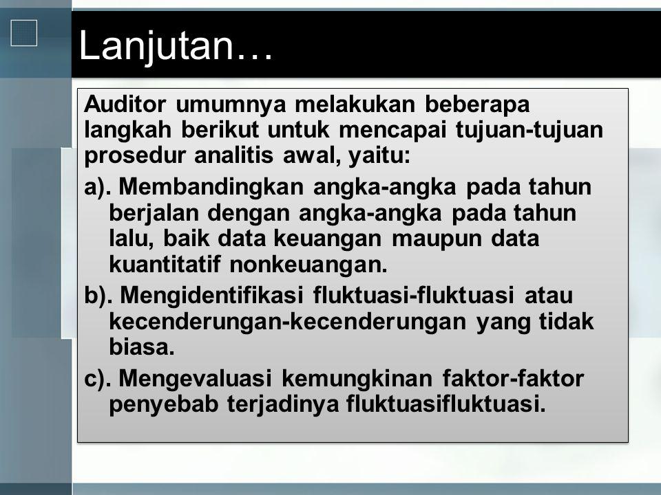 Lanjutan… Auditor umumnya melakukan beberapa langkah berikut untuk mencapai tujuan-tujuan prosedur analitis awal, yaitu: a). Membandingkan angka-angka