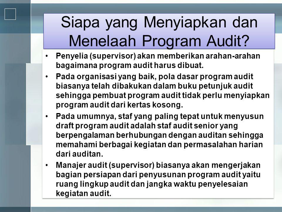 Siapa yang Menyiapkan dan Menelaah Program Audit? •Penyelia (supervisor) akan memberikan arahan-arahan bagaimana program audit harus dibuat. •Pada org