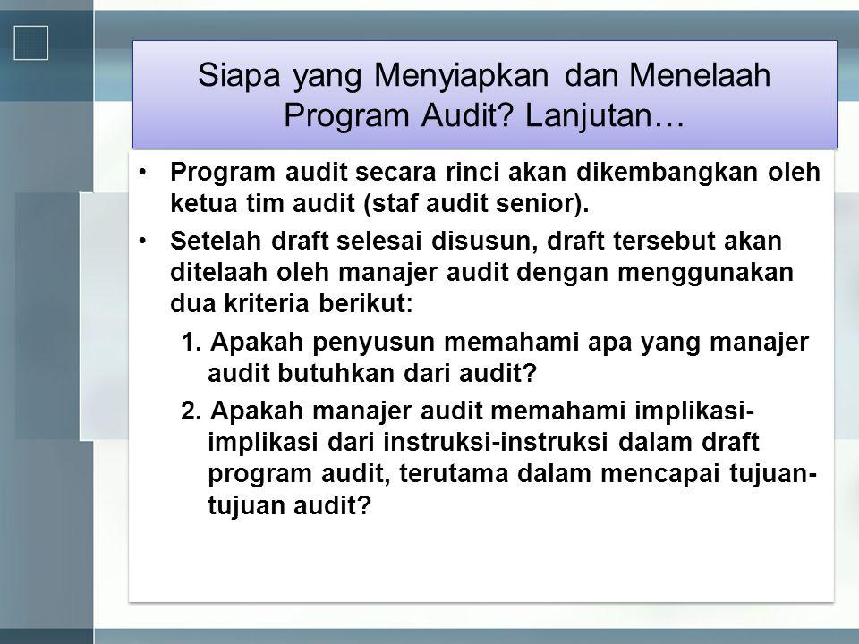 Siapa yang Menyiapkan dan Menelaah Program Audit? Lanjutan… •Program audit secara rinci akan dikembangkan oleh ketua tim audit (staf audit senior). •S