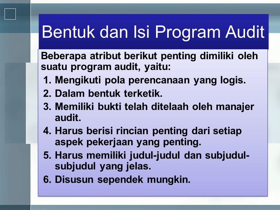Bentuk dan Isi Program Audit Beberapa atribut berikut penting dimiliki oleh suatu program audit, yaitu: 1.Mengikuti pola perencanaan yang logis. 2.Dal