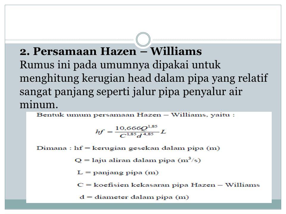 2. Persamaan Hazen – Williams Rumus ini pada umumnya dipakai untuk menghitung kerugian head dalam pipa yang relatif sangat panjang seperti jalur pipa