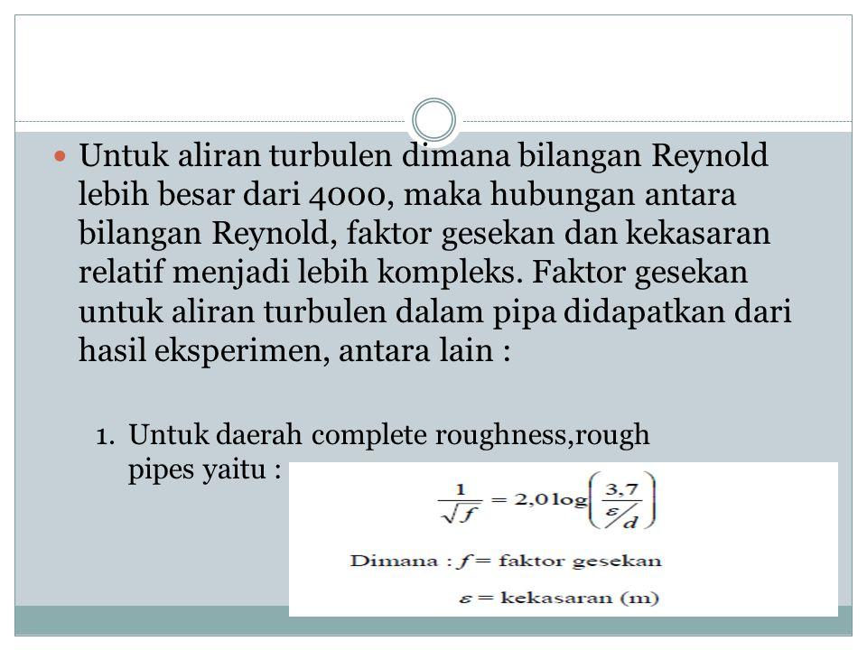  Untuk aliran turbulen dimana bilangan Reynold lebih besar dari 4000, maka hubungan antara bilangan Reynold, faktor gesekan dan kekasaran relatif men