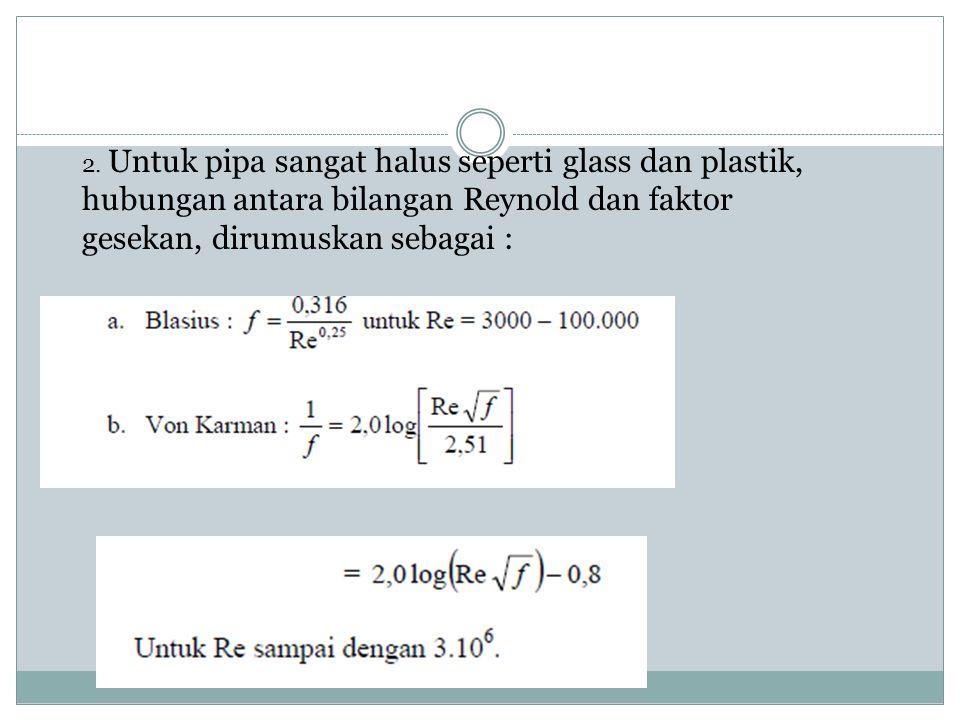 2. Untuk pipa sangat halus seperti glass dan plastik, hubungan antara bilangan Reynold dan faktor gesekan, dirumuskan sebagai :