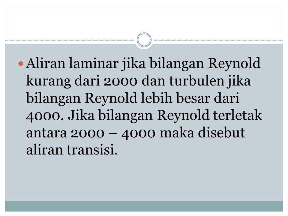  Aliran laminar jika bilangan Reynold kurang dari 2000 dan turbulen jika bilangan Reynold lebih besar dari 4000. Jika bilangan Reynold terletak antar