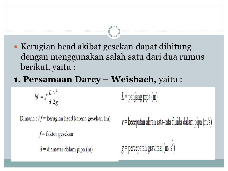  Kerugian head akibat gesekan dapat dihitung dengan menggunakan salah satu dari dua rumus berikut, yaitu : 1. Persamaan Darcy – Weisbach, yaitu :
