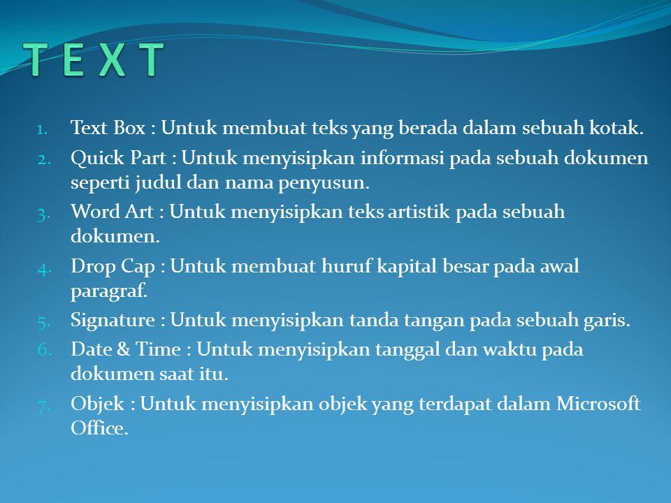 1. Text Box : Untuk membuat teks yang berada dalam sebuah kotak. 2. Quick Part : Untuk menyisipkan informasi pada sebuah dokumen seperti judul dan nam