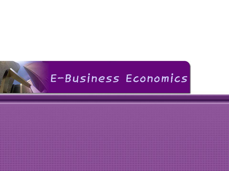 Ekonomi E-Business • Implikasi ekonomi dari penggunaan internet terhadap bisnis yang akan dijalankan.