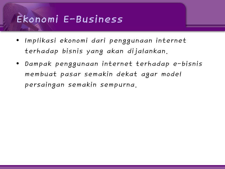 Ekonomi E-Business • Implikasi ekonomi dari penggunaan internet terhadap bisnis yang akan dijalankan. • Dampak penggunaan internet terhadap e-bisnis m