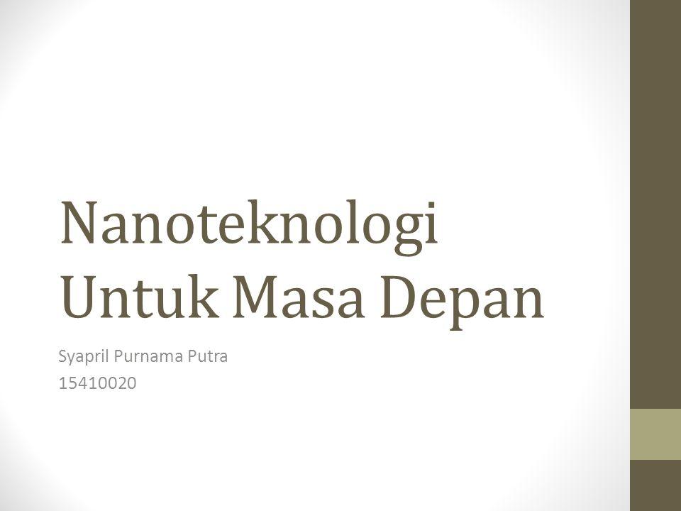 Nanoteknologi Untuk Masa Depan Syapril Purnama Putra 15410020