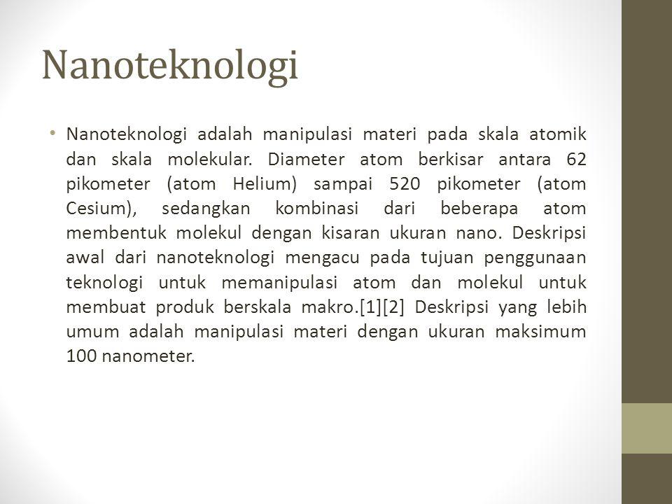 Nanoteknologi • Nanoteknologi adalah manipulasi materi pada skala atomik dan skala molekular. Diameter atom berkisar antara 62 pikometer (atom Helium)