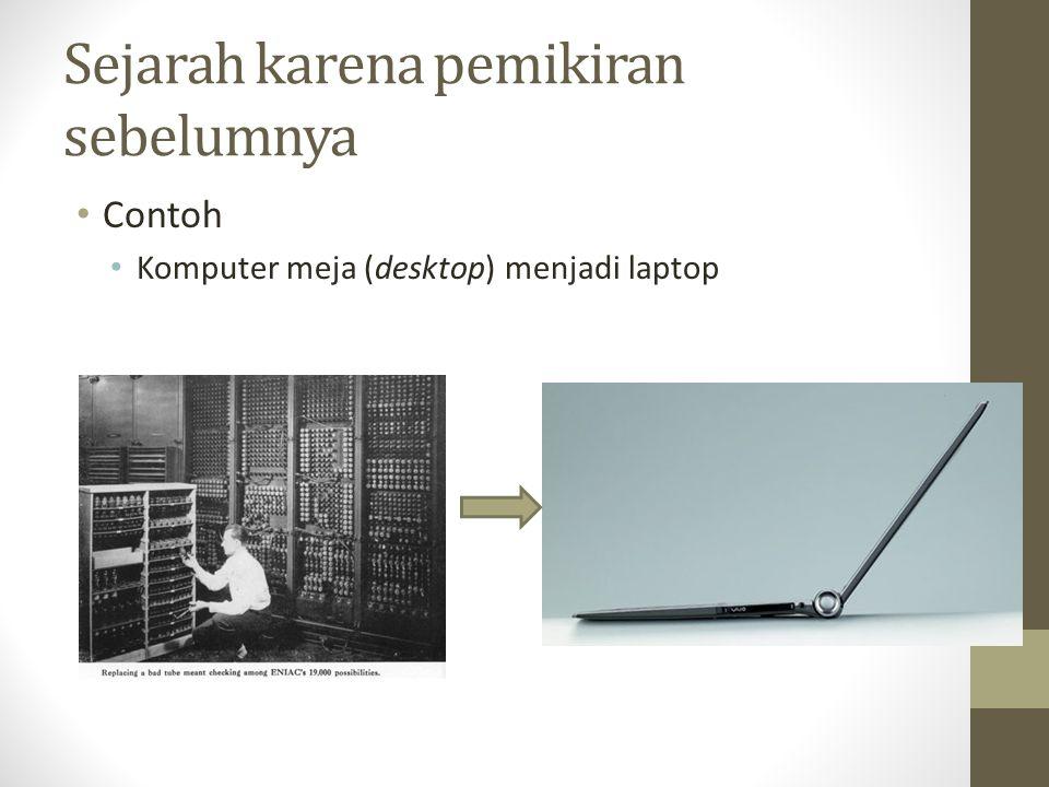 Sejarah karena pemikiran sebelumnya • Contoh • Komputer meja (desktop) menjadi laptop