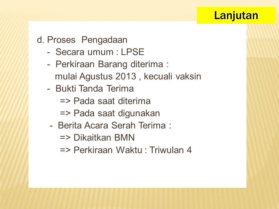 d. Proses Pengadaan - Secara umum : LPSE - Perkiraan Barang diterima : mulai Agustus 2013, kecuali vaksin - Bukti Tanda Terima => Pada saat diterima =