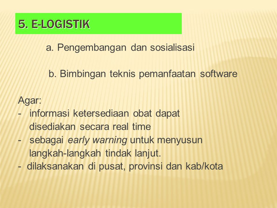 5. E-LOGISTIK a. Pengembangan dan sosialisasi b. Bimbingan teknis pemanfaatan software Agar: - informasi ketersediaan obat dapat disediakan secara rea