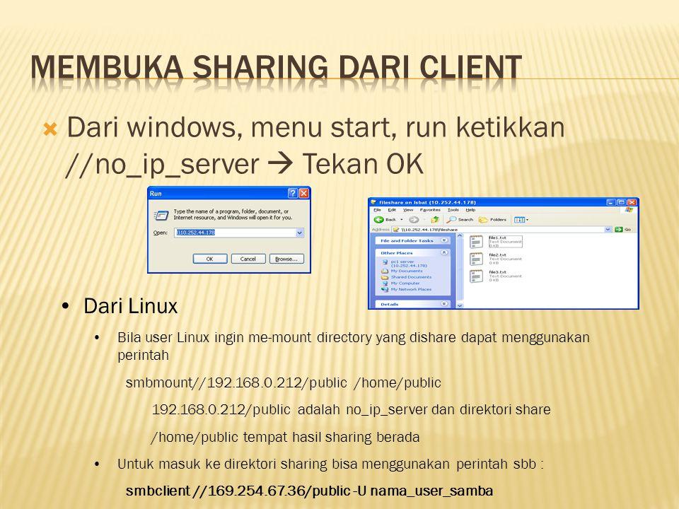  Dari windows, menu start, run ketikkan //no_ip_server  Tekan OK •Dari Linux •Bila user Linux ingin me-mount directory yang dishare dapat menggunakan perintah smbmount//192.168.0.212/public /home/public 192.168.0.212/public adalah no_ip_server dan direktori share /home/public tempat hasil sharing berada •Untuk masuk ke direktori sharing bisa menggunakan perintah sbb : smbclient //169.254.67.36/public -U nama_user_samba