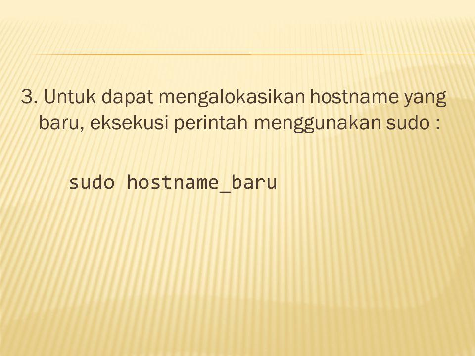 3. Untuk dapat mengalokasikan hostname yang baru, eksekusi perintah menggunakan sudo : sudo hostname_baru