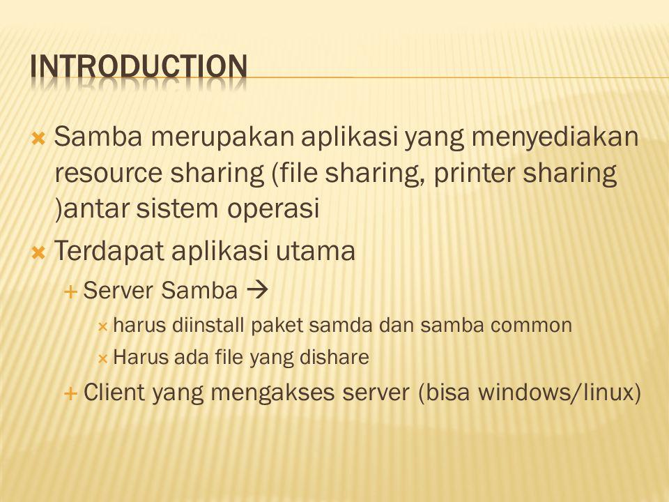  Samba merupakan aplikasi yang menyediakan resource sharing (file sharing, printer sharing )antar sistem operasi  Terdapat aplikasi utama  Server Samba   harus diinstall paket samda dan samba common  Harus ada file yang dishare  Client yang mengakses server (bisa windows/linux)