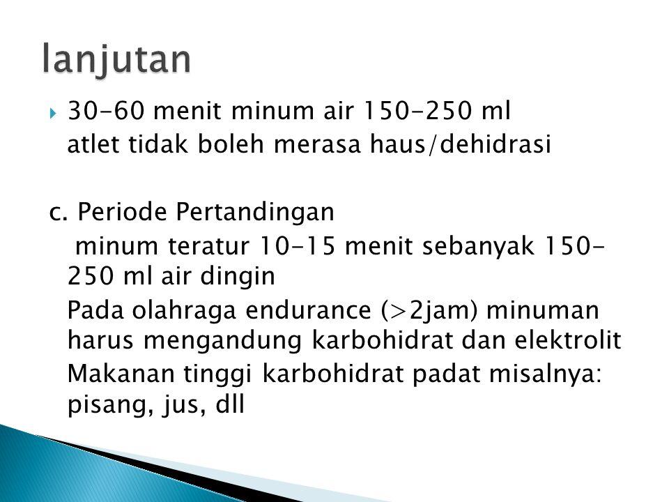  30-60 menit minum air 150-250 ml atlet tidak boleh merasa haus/dehidrasi c. Periode Pertandingan minum teratur 10-15 menit sebanyak 150- 250 ml air