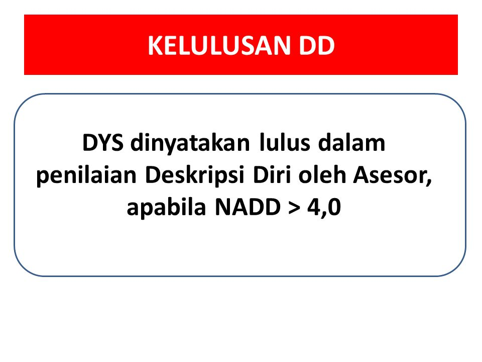 KELULUSAN DD DYS dinyatakan lulus dalam penilaian Deskripsi Diri oleh Asesor, apabila NADD > 4,0