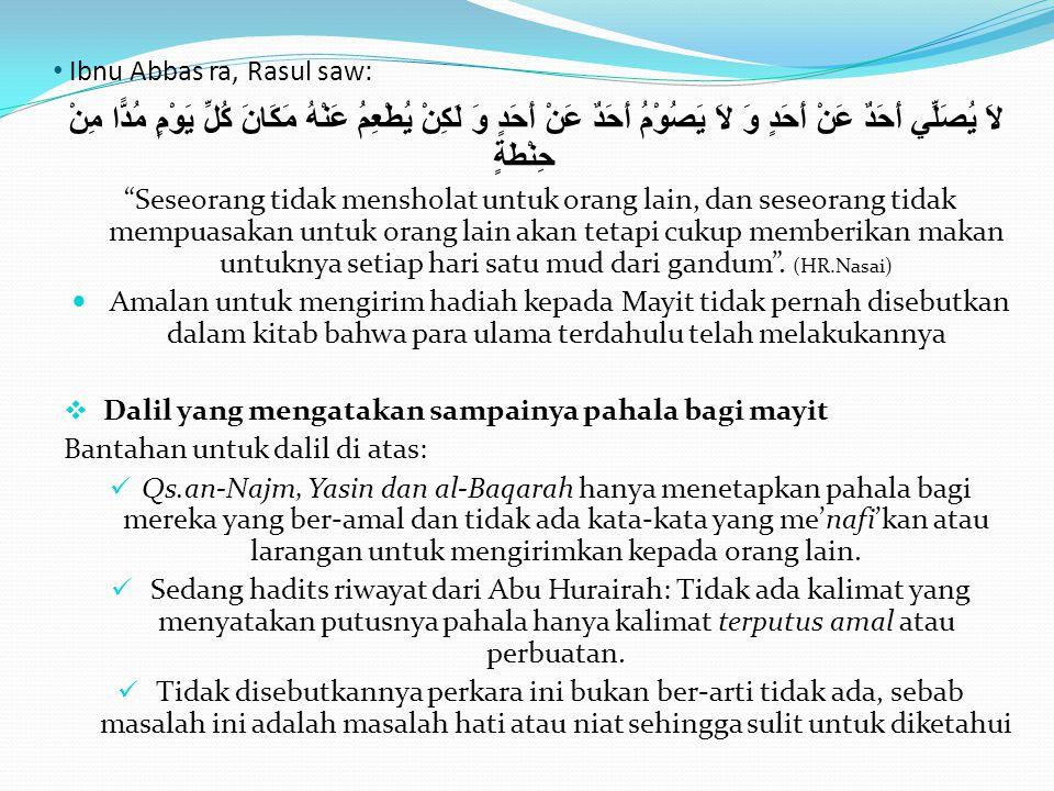 • Ibnu Abbas ra, Rasul saw: لاَ يُصَلِّي أَحَدٌ عَنْ أَحَدٍ وَ لاَ يَصُوْمُ أَحَدٌ عَنْ أَحَدٍ وَ لَكِنْ يُطْعِمُ عَنْهُ مَكَانَ كُلِّ يَوْمٍ مُدًّا م