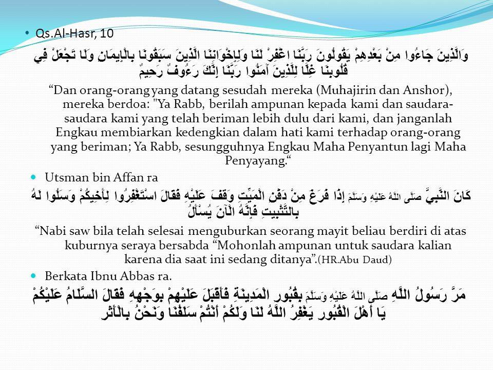 • Qs.Al-Hasr, 10 وَالَّذِينَ جَاءُوا مِنْ بَعْدِهِمْ يَقُولُونَ رَبَّنَا اغْفِرْ لَنَا وَلِإِخْوَانِنَا الَّذِينَ سَبَقُونَا بِالْإِيمَانِ وَلَا تَجْع