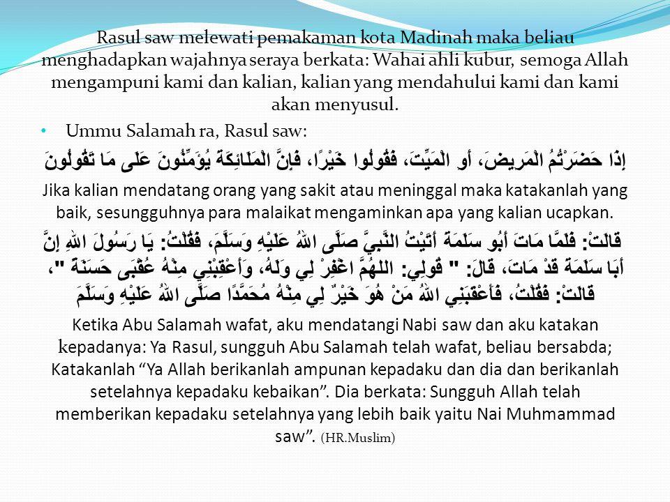 Rasul saw melewati pemakaman kota Madinah maka beliau menghadapkan wajahnya seraya berkata: Wahai ahli kubur, semoga Allah mengampuni kami dan kalian,