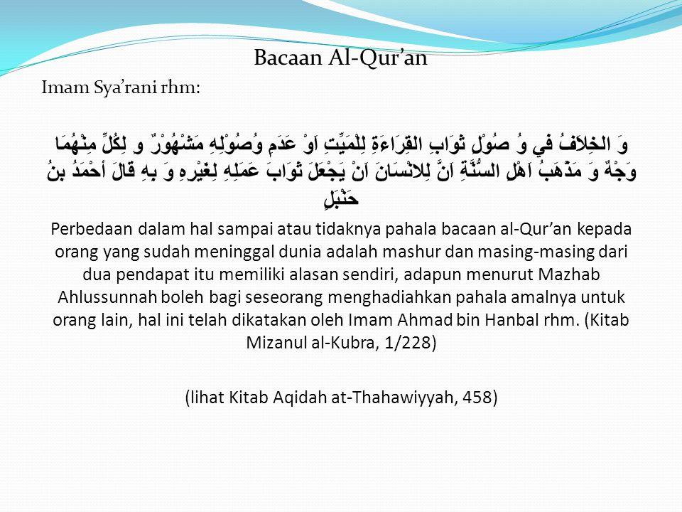 Bacaan Al-Qur'an Imam Sya'rani rhm: وَ الخِلاَفُ في وُ صُوْلِ ثَوَابِ القِرَاءَةِ لِلْمَيِّتِ اَوْ عَدَمِ وُصُوْلِهِ مَشْهُوْرٌ وِ لِكُلِّ مِنْهُمَا و