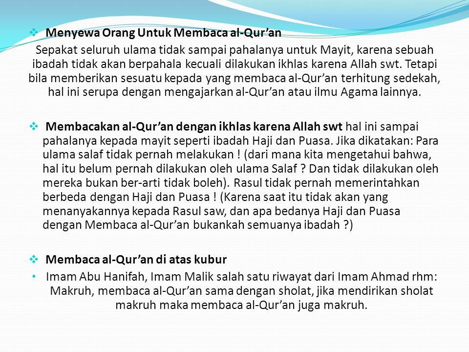  Menyewa Orang Untuk Membaca al-Qur'an Sepakat seluruh ulama tidak sampai pahalanya untuk Mayit, karena sebuah ibadah tidak akan berpahala kecuali di