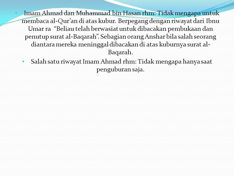 "• Imam Ahmad dan Muhammad bin Hasan rhm: Tidak mengapa untuk membaca al-Qur'an di atas kubur. Berpegang dengan riwayat dari Ibnu Umar ra ""Beliau telah"