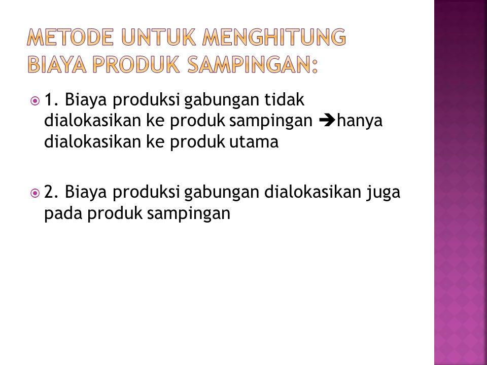  1. Biaya produksi gabungan tidak dialokasikan ke produk sampingan  hanya dialokasikan ke produk utama  2. Biaya produksi gabungan dialokasikan jug