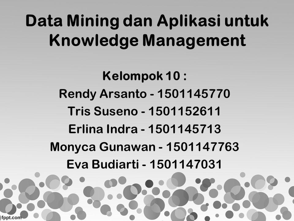 Data Mining dan Aplikasi untuk Knowledge Management Kelompok 10 : Rendy Arsanto - 1501145770 Tris Suseno - 1501152611 Erlina Indra - 1501145713 Monyca
