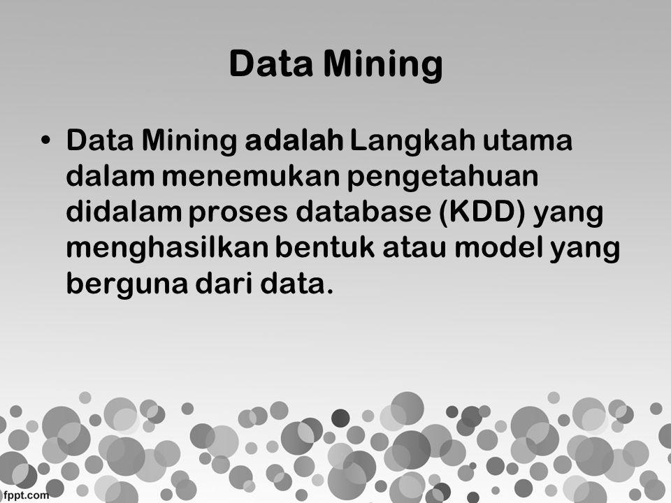 Data Mining •Data Mining adalah Langkah utama dalam menemukan pengetahuan didalam proses database (KDD) yang menghasilkan bentuk atau model yang bergu