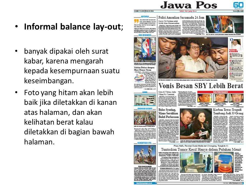 • Informal balance lay-out; • banyak dipakai oleh surat kabar, karena mengarah kepada kesempurnaan suatu keseimbangan. • Foto yang hitam akan lebih ba