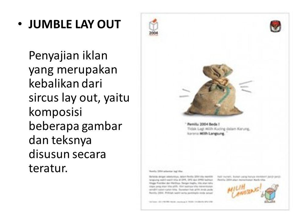 • JUMBLE LAY OUT Penyajian iklan yang merupakan kebalikan dari sircus lay out, yaitu komposisi beberapa gambar dan teksnya disusun secara teratur.