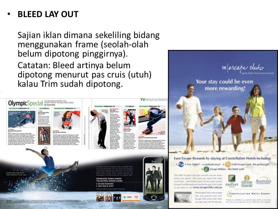 • BLEED LAY OUT Sajian iklan dimana sekeliling bidang menggunakan frame (seolah-olah belum dipotong pinggirnya). Catatan: Bleed artinya belum dipotong